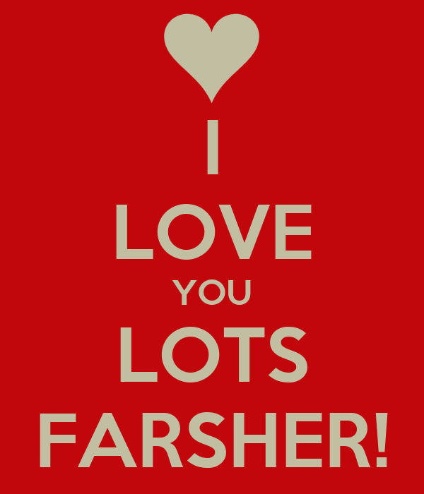 I LOVE YOU LOTS FARSHER!