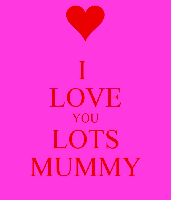 I  LOVE YOU LOTS MUMMY