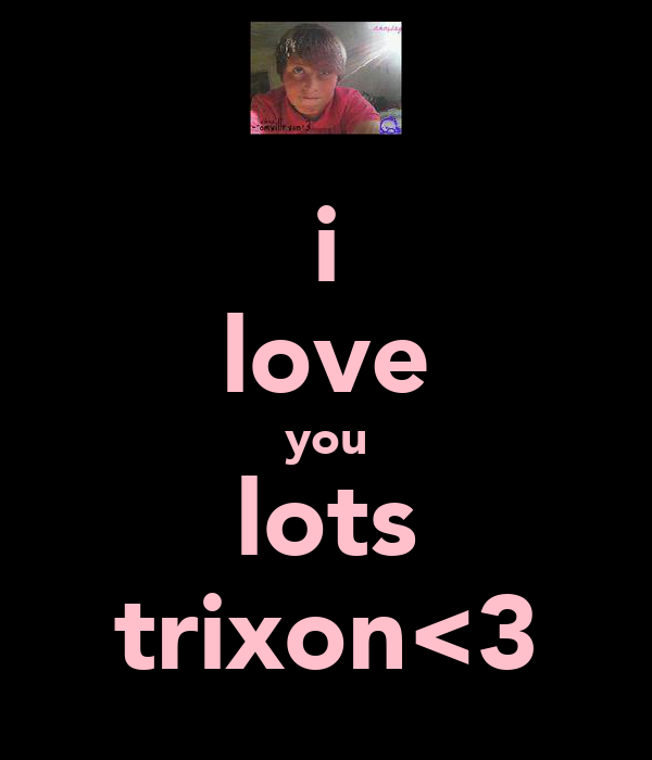 i love you lots trixon<3