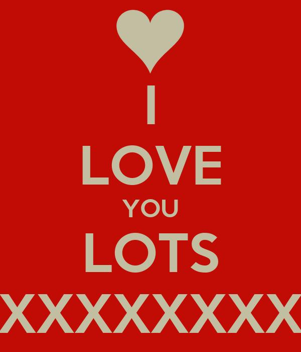 I LOVE YOU LOTS XXXXXXXXXXXX