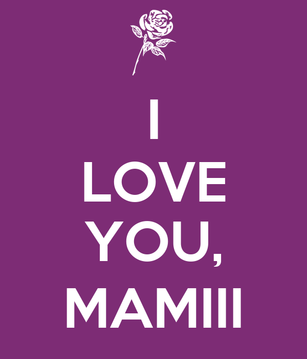 I LOVE     YOU, MAMIII