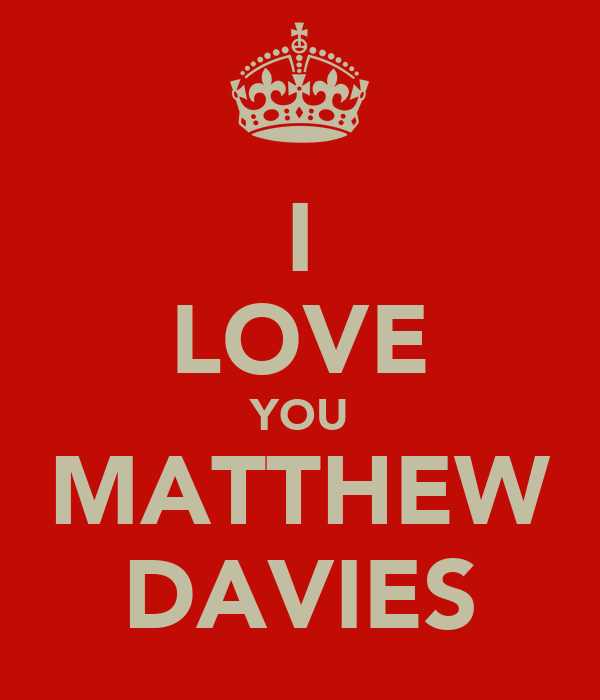 I LOVE YOU MATTHEW DAVIES