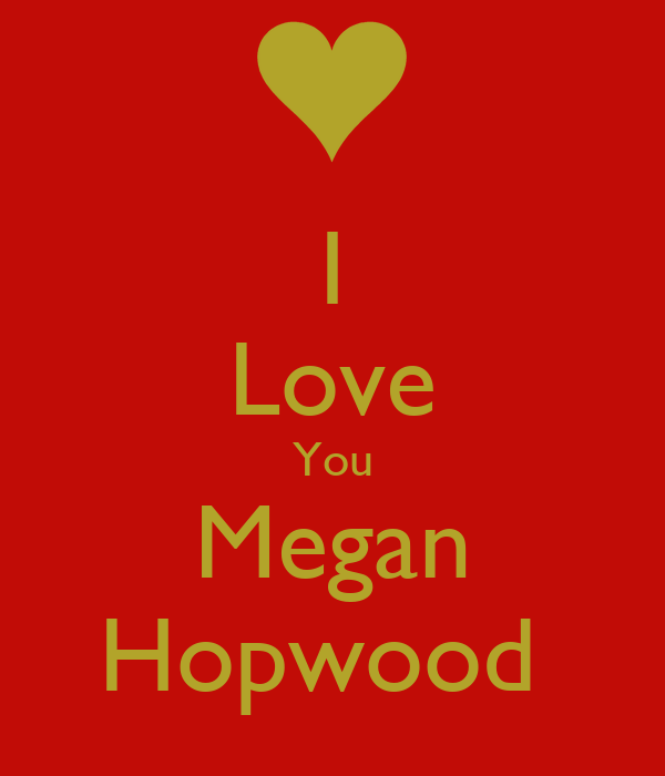 I Love You Megan Hopwood