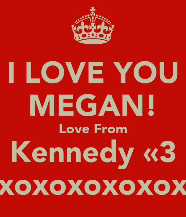 I LOVE YOU MEGAN! Love From Kennedy «3 xoxoxoxoxox