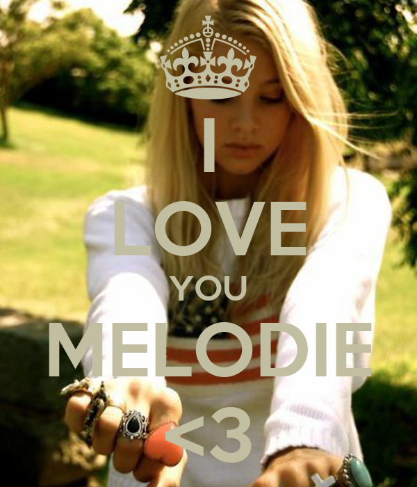 I LOVE YOU MELODIE <3