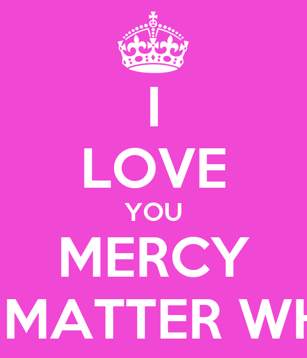 Love No Matter What: I LOVE YOU MERCY NO MATTER WHAT Poster