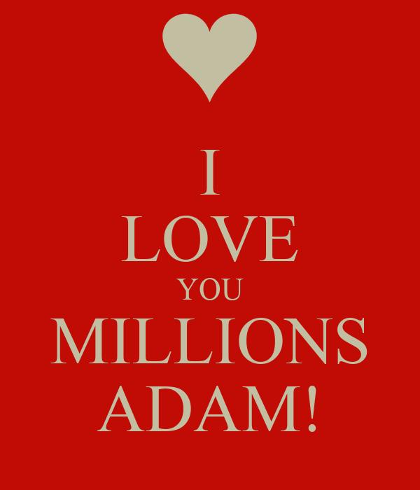 I LOVE YOU MILLIONS ADAM!