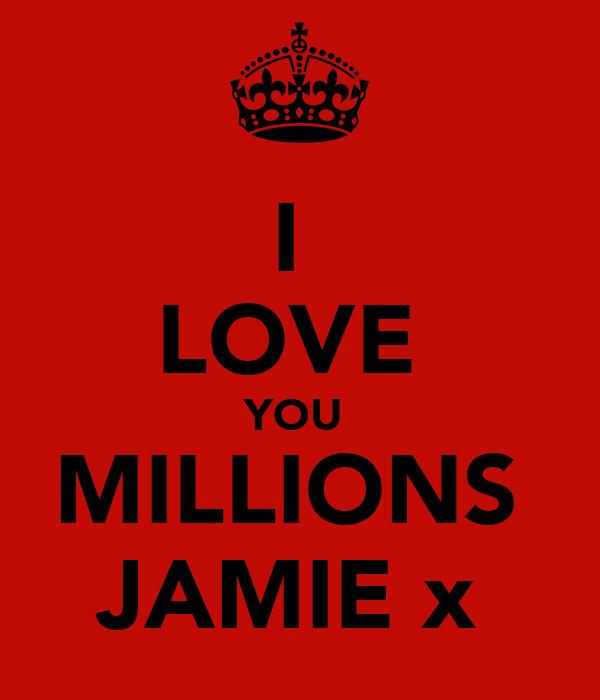 I  LOVE  YOU  MILLIONS  JAMIE x