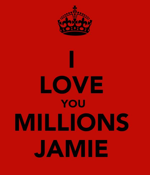 I  LOVE  YOU  MILLIONS  JAMIE