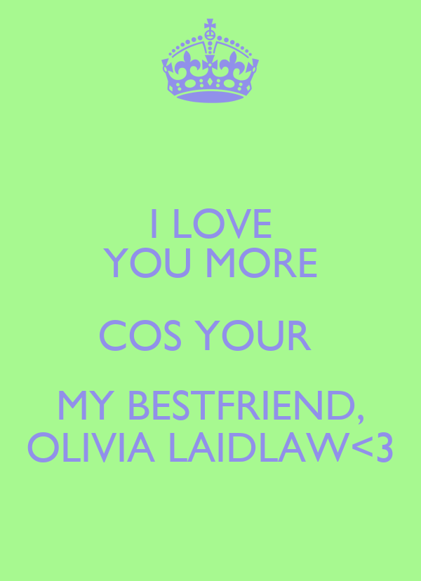 I LOVE YOU MORE COS YOUR  MY BESTFRIEND, OLIVIA LAIDLAW<3