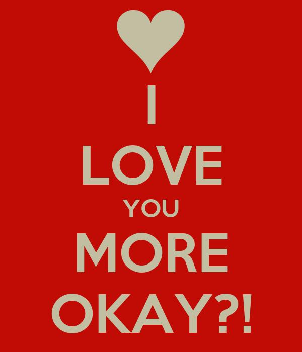 I LOVE YOU MORE OKAY?!