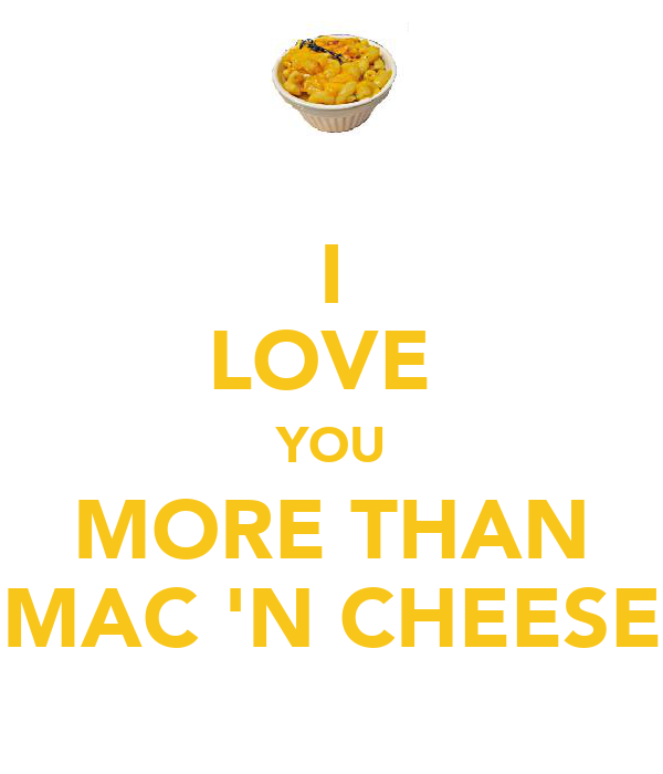 I LOVE  YOU MORE THAN MAC 'N CHEESE