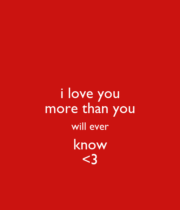 i love you more than you will ever know <3