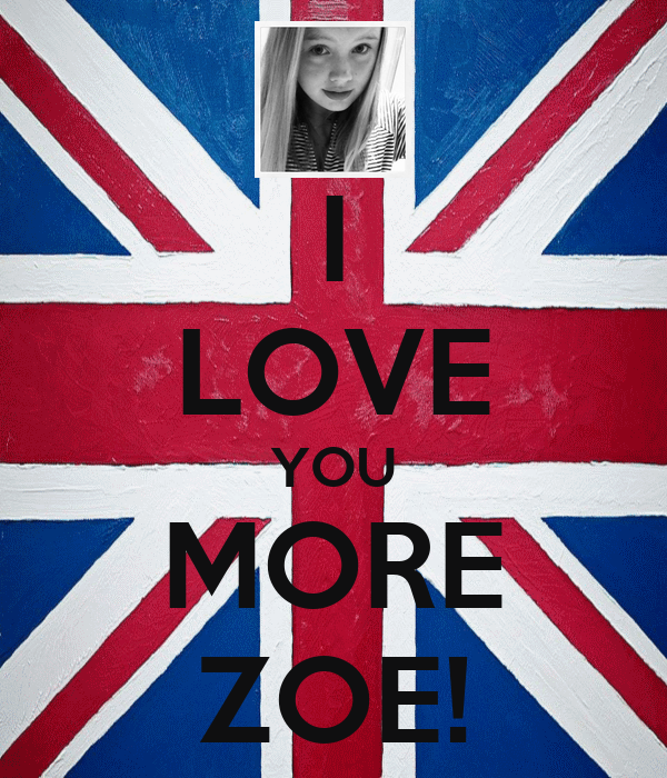 I LOVE YOU MORE ZOE!