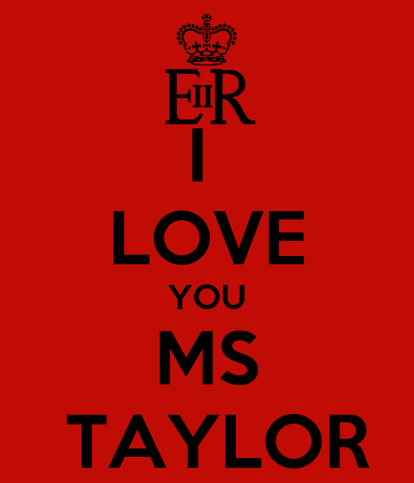I  LOVE YOU MS  TAYLOR