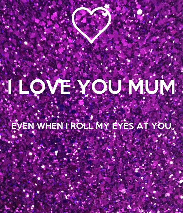 I LOVE YOU MUM  EVEN WHEN I ROLL MY EYES AT YOU