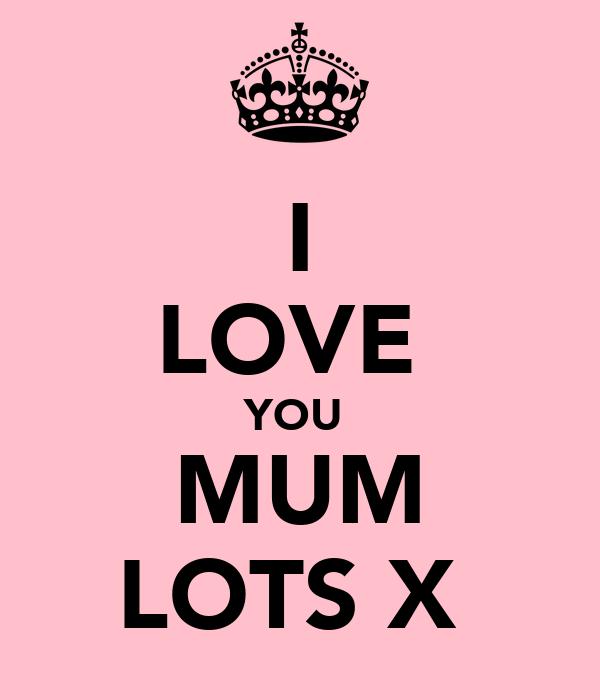 I LOVE  YOU  MUM LOTS X