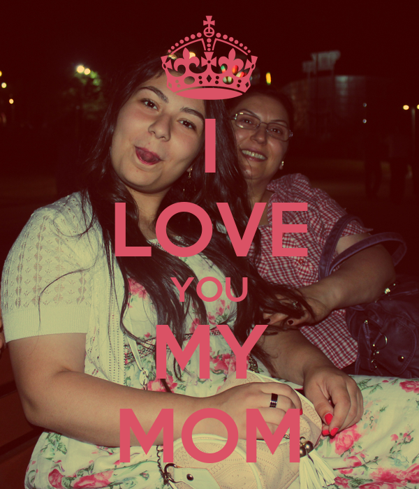 I LOVE YOU MY MOM