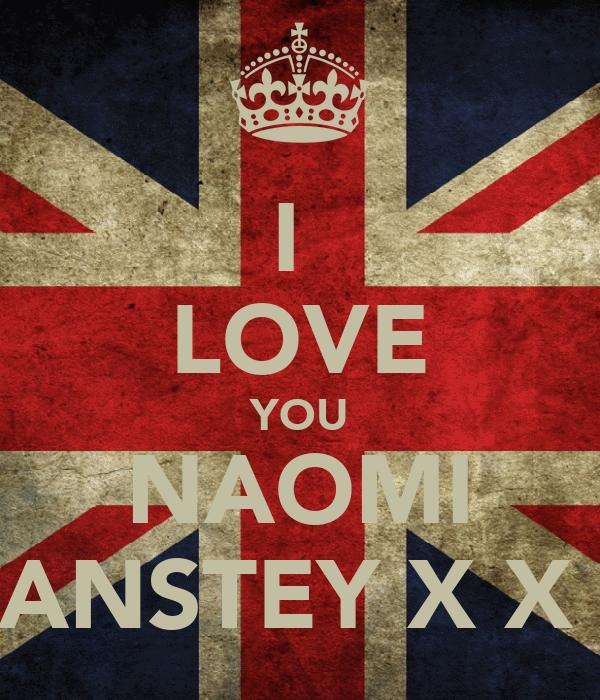 I  LOVE YOU NAOMI ANSTEY X X
