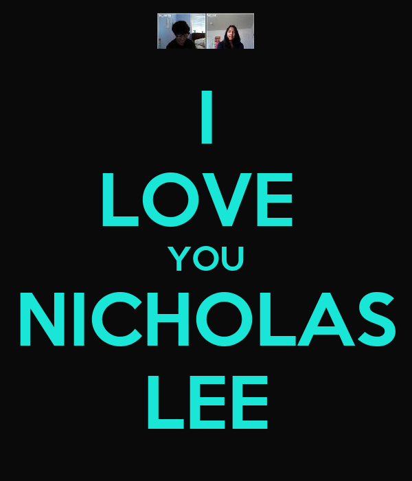 I LOVE  YOU NICHOLAS LEE