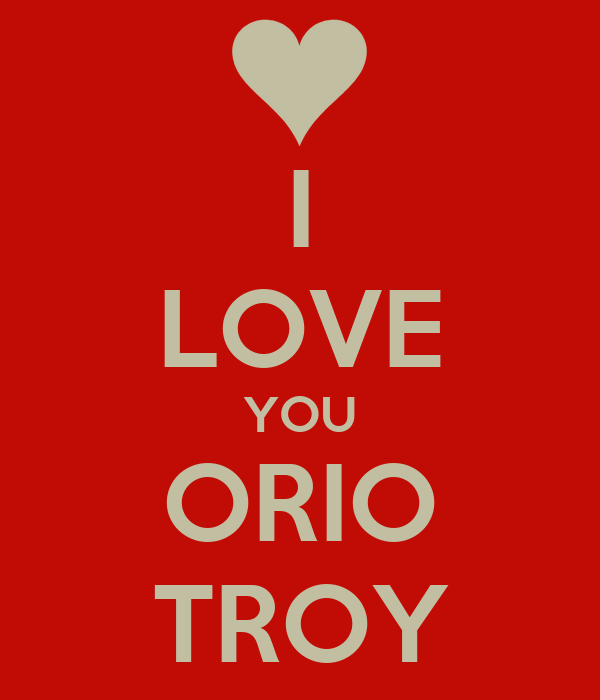 I LOVE YOU ORIO TROY