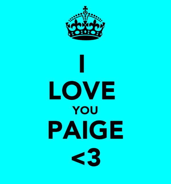 I  LOVE  YOU PAIGE <3