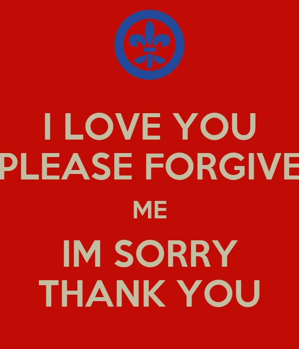 I LOVE YOU PLEASE FORGIVE ME IM SORRY THANK YOU