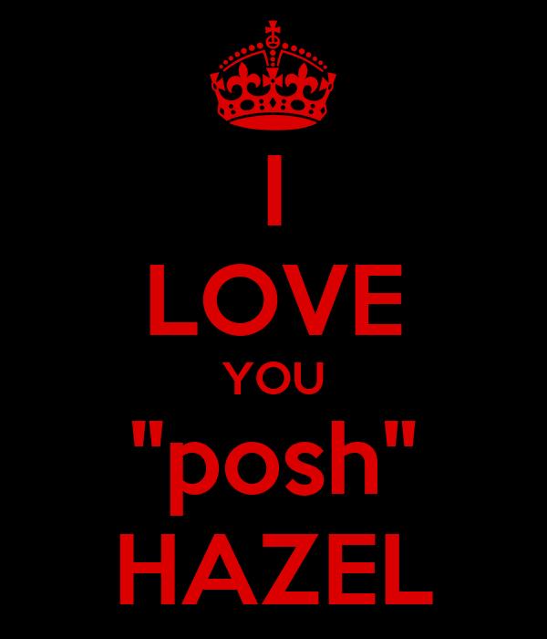 "I LOVE YOU ""posh"" HAZEL"