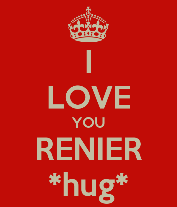 I LOVE YOU RENIER *hug*