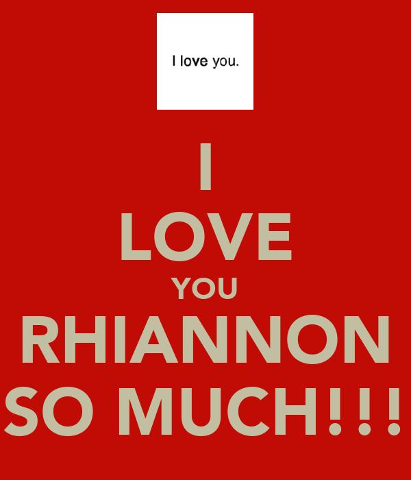 I LOVE YOU RHIANNON SO MUCH!!!
