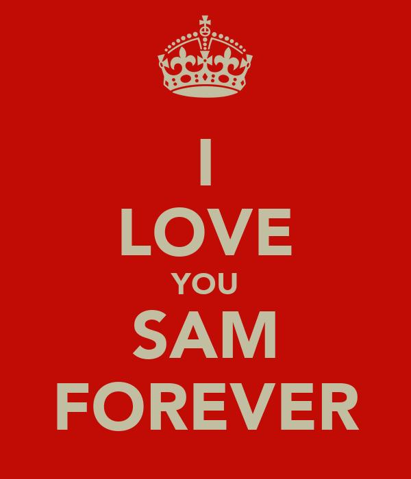 I LOVE YOU SAM FOREVER