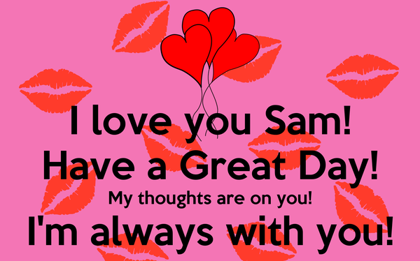 I Love You Sam Have A Great Day My Thoughts Are On You I'm Always Mesmerizing I Love U Thoughts
