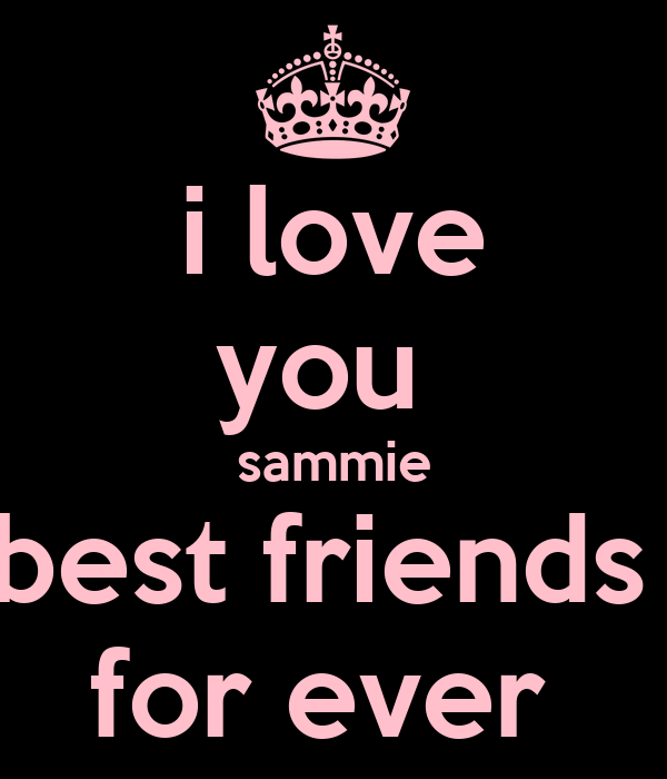 i love you  sammie best friends  for ever