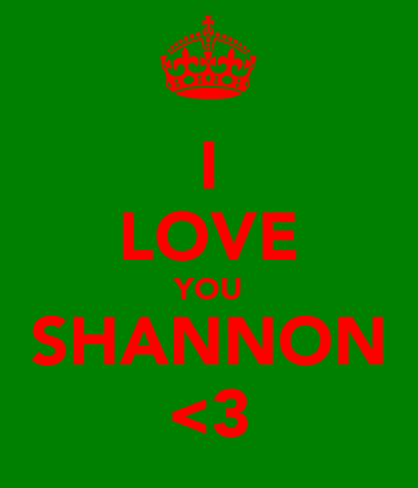 I LOVE YOU SHANNON <3