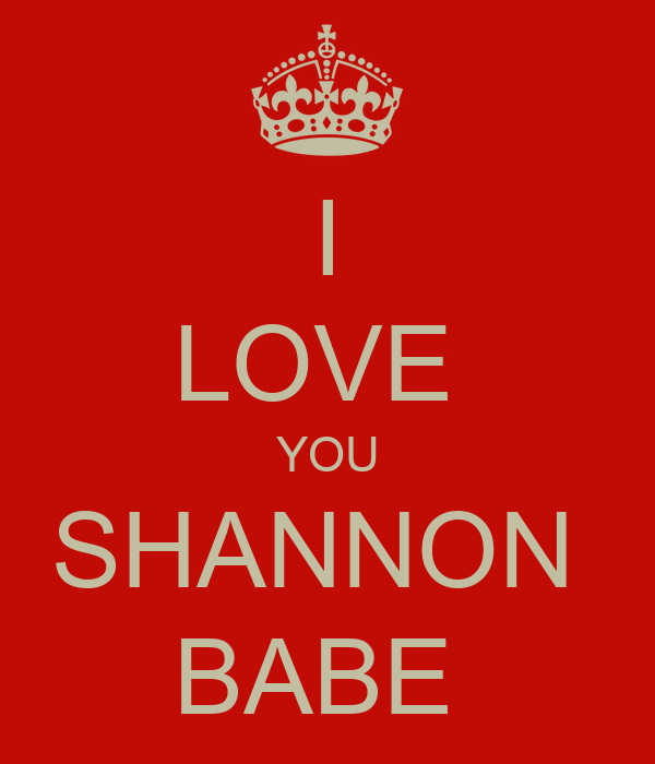 I LOVE  YOU SHANNON  BABE