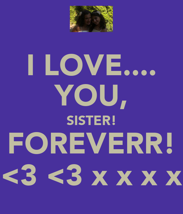 I LOVE.... YOU, SISTER! FOREVERR! <3 <3 x x x x