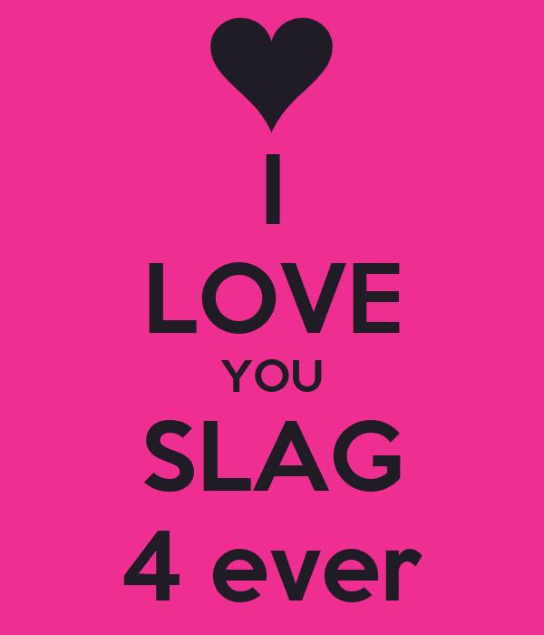 I LOVE YOU SLAG 4 ever