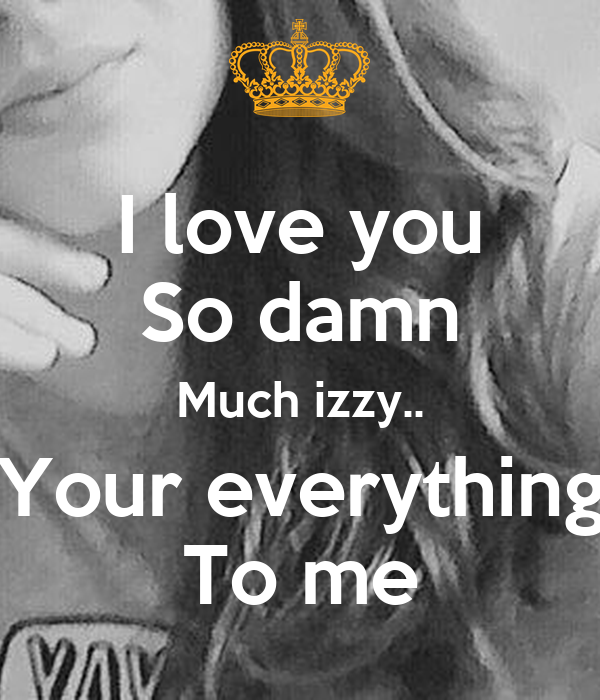 I Love You So Damn Much Izzy.. Your Everything To Me