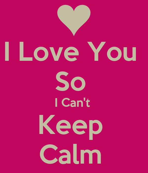 I Love You  So  I Can't  Keep  Calm