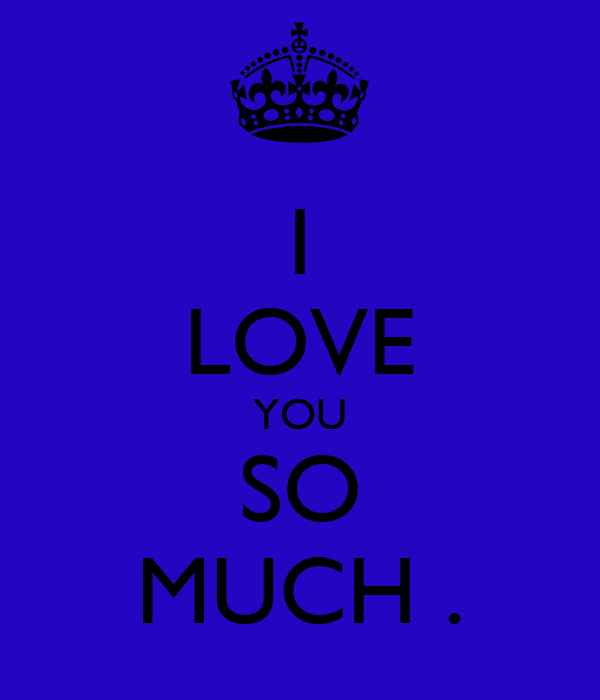 I LOVE YOU SO MUCH .