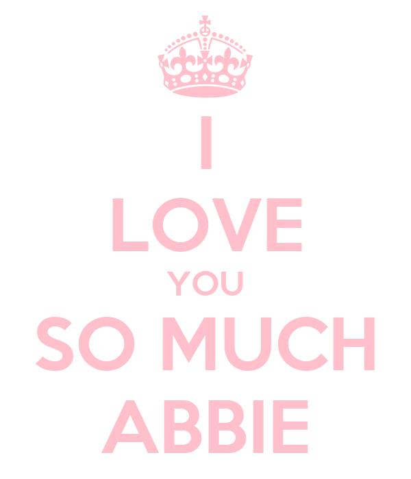 I LOVE YOU SO MUCH ABBIE