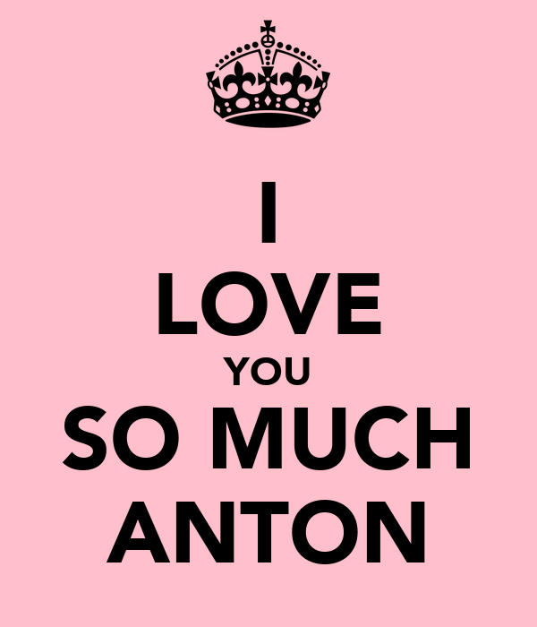 I LOVE YOU SO MUCH ANTON