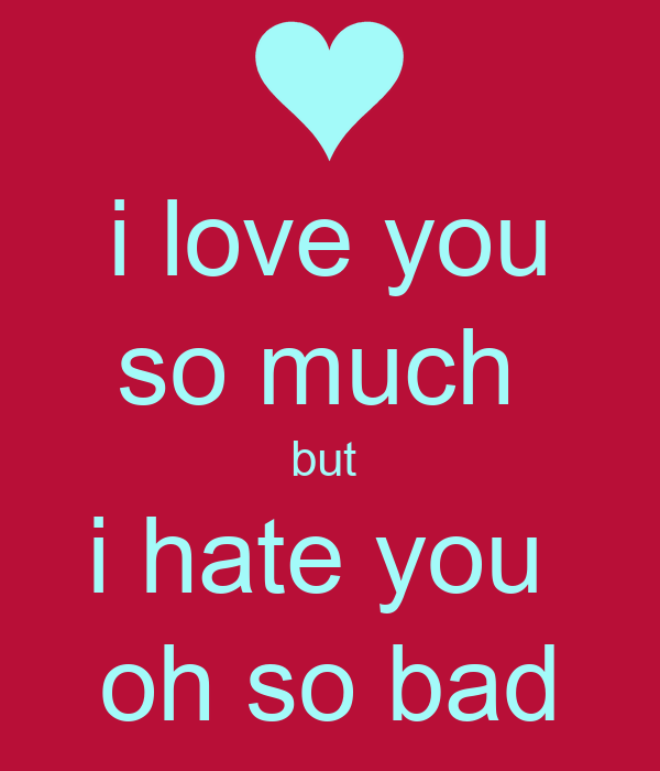 i love you so much  but  i hate you  oh so bad