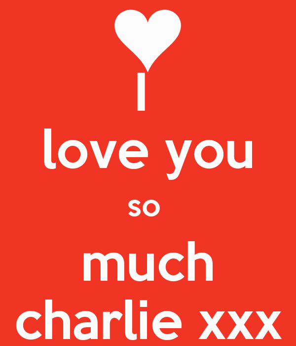 I  love you so  much charlie xxx