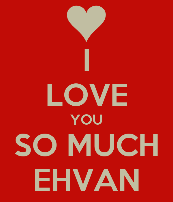 I LOVE YOU SO MUCH EHVAN