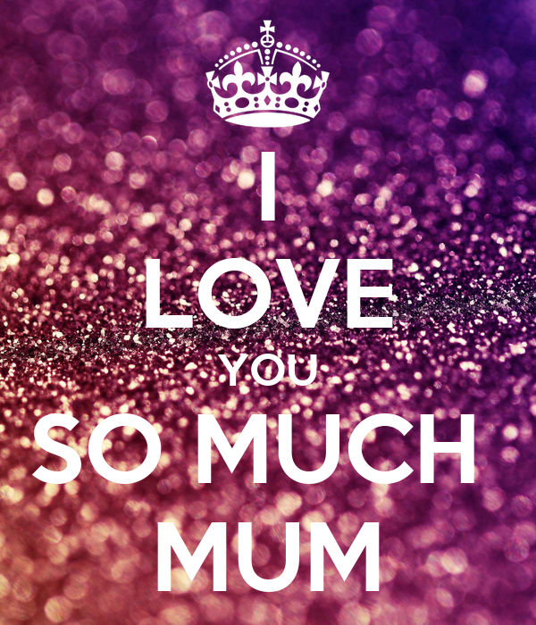 I LOVE YOU SO MUCH  MUM