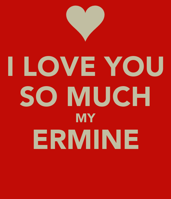 I LOVE YOU SO MUCH MY ERMINE