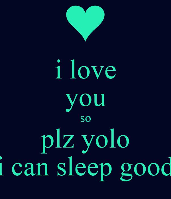i love you so plz yolo i can sleep good