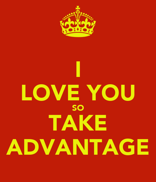 I LOVE YOU SO TAKE ADVANTAGE