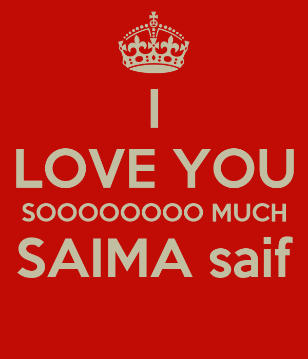 I LOVE YOU SOOOOOOOO MUCH SAIMA saif